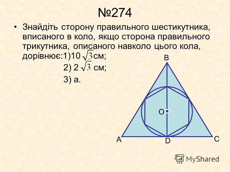 274 Знайдіть сторону правильного шестикутника, вписаного в коло, якщо сторона правильного трикутника, описаного навколо цього кола, дорівнює:1)10 см; 2) 2 см; 3) а. А В С D O