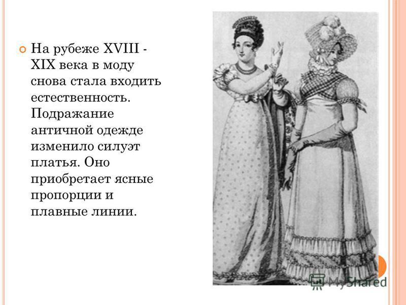 На рубеже XVIII - XIX века в моду снова стала входить естественность. Подражание античной одежде изменило силуэт платья. Оно приобретает ясные пропорции и плавные линии.