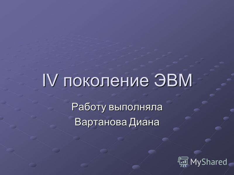 IV поколение ЭВМ Работу выполняла Вартанова Диана