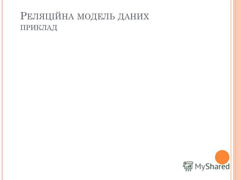 Р ЕЛЯЦІЙНА МОДЕЛЬ ДАНИХ ПРИКЛАД