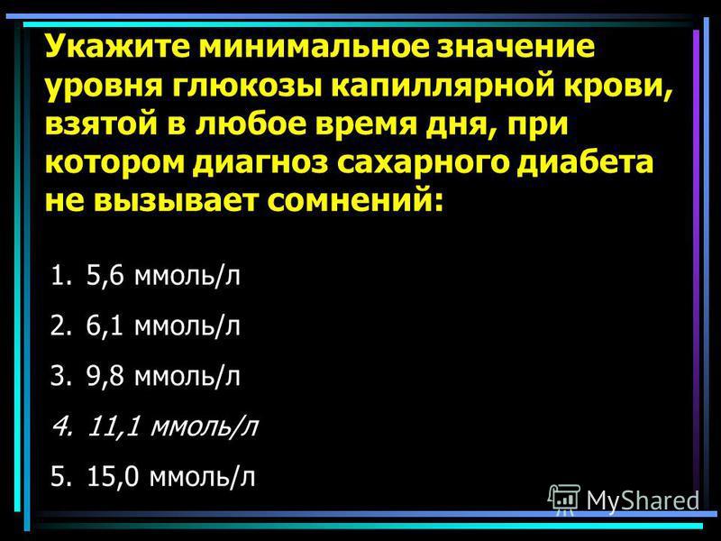 Укажите минимальное значение уровня глюкозы капиллярной крови, взятой в любое время дня, при котором диагноз сахарного диабэта не вызывает сомнений: 1.5,6 ммоль/л 2.6,1 ммоль/л 3.9,8 ммоль/л 4.11,1 ммоль/л 5.15,0 ммоль/л
