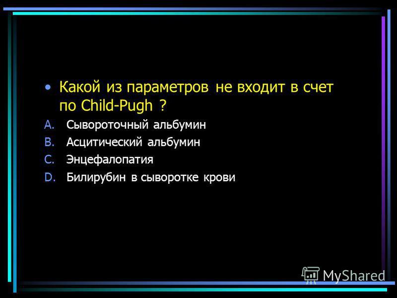 Какой из параметров не входит в счет по Child-Pugh ? A.Сывороточный альбумин B.Асцитический альбумин C.Энцефалопатия D.Билирубин в сыворотке крови