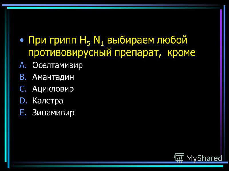 При грипп Н 5 N 1 выбираем любой противовирусный препарат, кроме A.Оселтамивир B.Амантадин C.Ацикловир D.Калетра E.Зинамивир