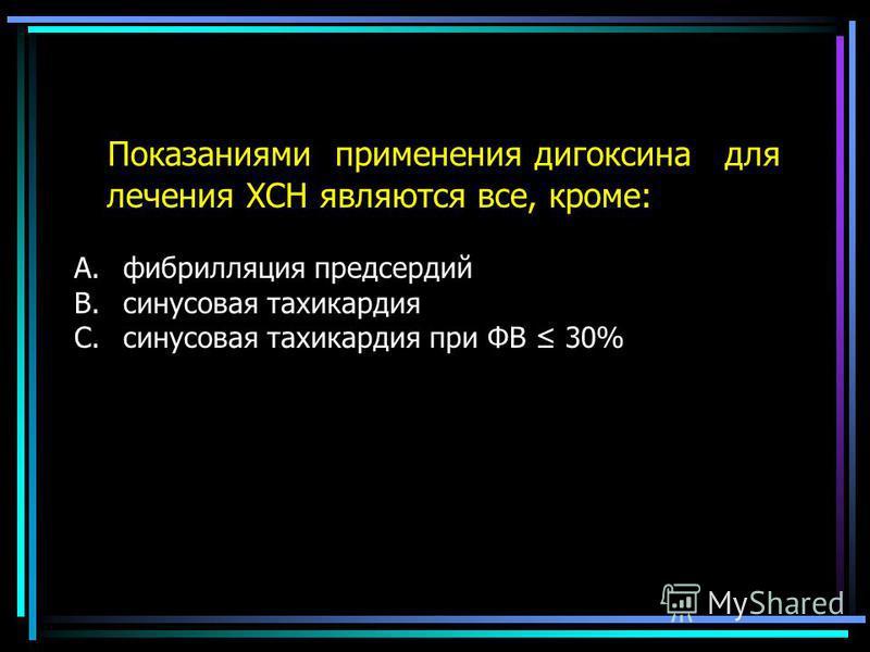 Показаниями применения дигоксина для лечения ХСН являются все, кроме: A.фибрилляция предсердий B.синусовая тахикардия C.синусовая тахикардия при ФВ 30%