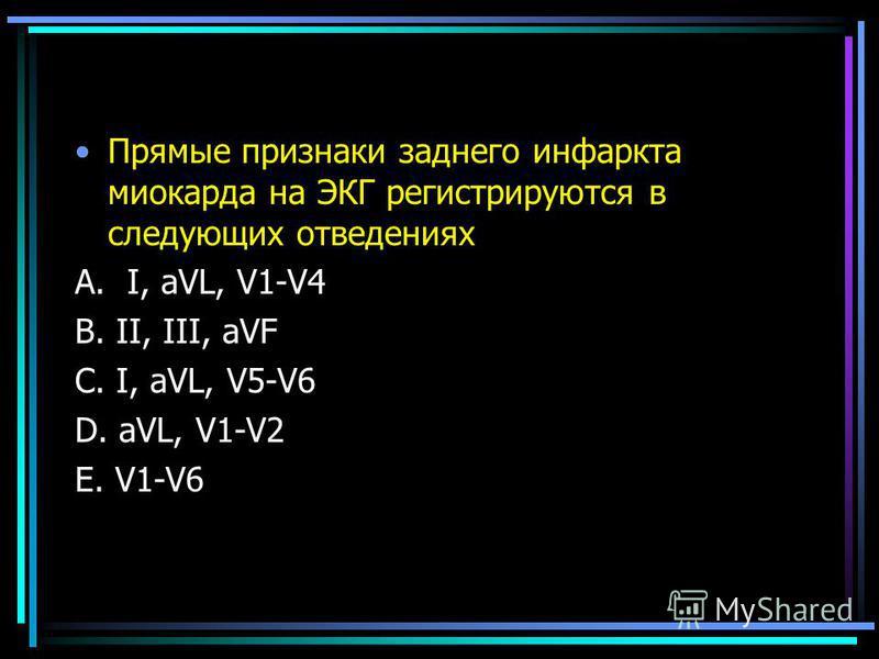 Прямые признаки заднего инфаркта миокарда на ЭКГ регистрируются в следующих отведениях А. I, аVL, V1-V4 В. II, III, aVF С. I, aVL, V5-V6 D. aVL, V1-V2 E. V1-V6