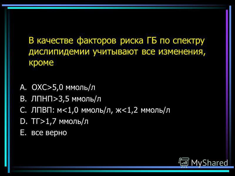 В качестве факторов риска ГБ по спектру дислипидемии учитывают все изменения, кроме A.ОХС>5,0 ммол ь /л B. ЛПНП>3,5 ммоль/л C. ЛПВП: м<1,0 ммоль/л, ж<1,2 ммоль/л D. ТГ>1,7 ммоль/л E. все верно