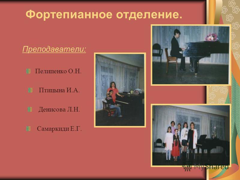 Фортепианное отделение. Преподаватели: Пелипенко О.Н. Птицына И.А. Денисова Л.Н. Самаркиди Е.Г.