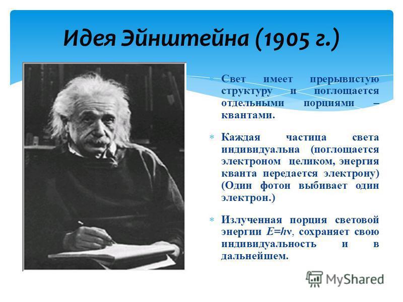 Идея Эйнштейна (1905 г.) Свет имеет прерывистую структуру и поглощается отдельными порциями – квантами. Каждая частица света индивидуальна (поглощается электроном целиком, энергия кванта передается электрону) (Один фотон выбивает один электрон.) Излу