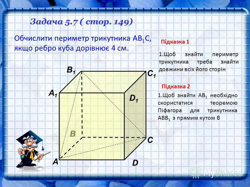 В А1А1 А D С1С1 С В1В1 Задача 5.7 ( стор. 149) D1D1 Обчислити периметр трикутника АВ 1 С, якщо ребро куба дорівнює 4 см. 1.Щоб знайти периметр трикутника треба знайти довжини всіх його сторін Підказка 1 Підказка 2 1.Щоб знайти АВ 1 необхідно скориста