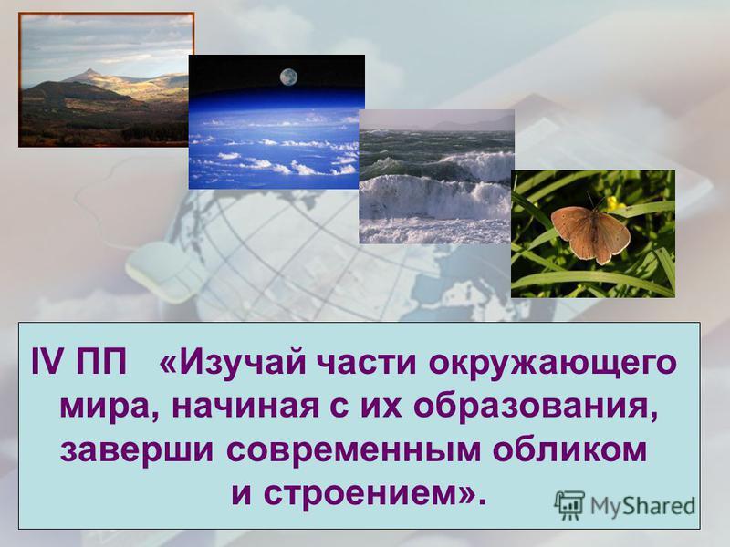 IV ПП «Изучай части окружающего мира, начиная с их образования, заверши современным обликом и строением».