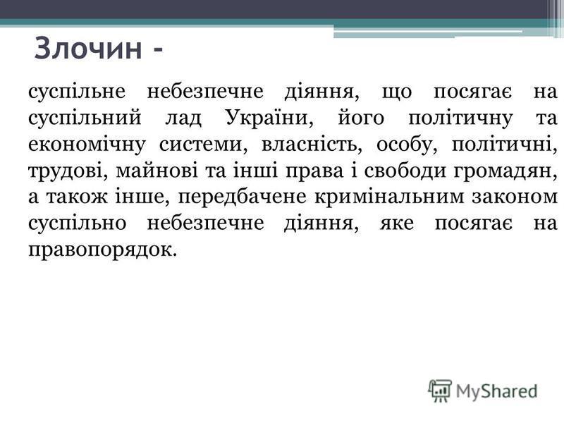 Злочин - суспільне небезпечне діяння, що посягає на суспільний лад України, його політичну та економічну системи, власність, особу, політичні, трудові, майнові та інші права і свободи громадян, а також інше, передбачене кримінальним законом суспільно