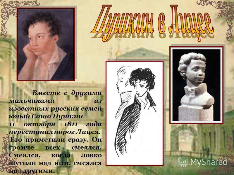 Вместе с другими мальчиками из известных русских семей юный Саша Пушкин 11 октября 1811 года переступил порог Лицея. Его приметили сразу. Он громче всех смеялся. Смеялся, когда ловко шутили над ним, смеялся над другими.