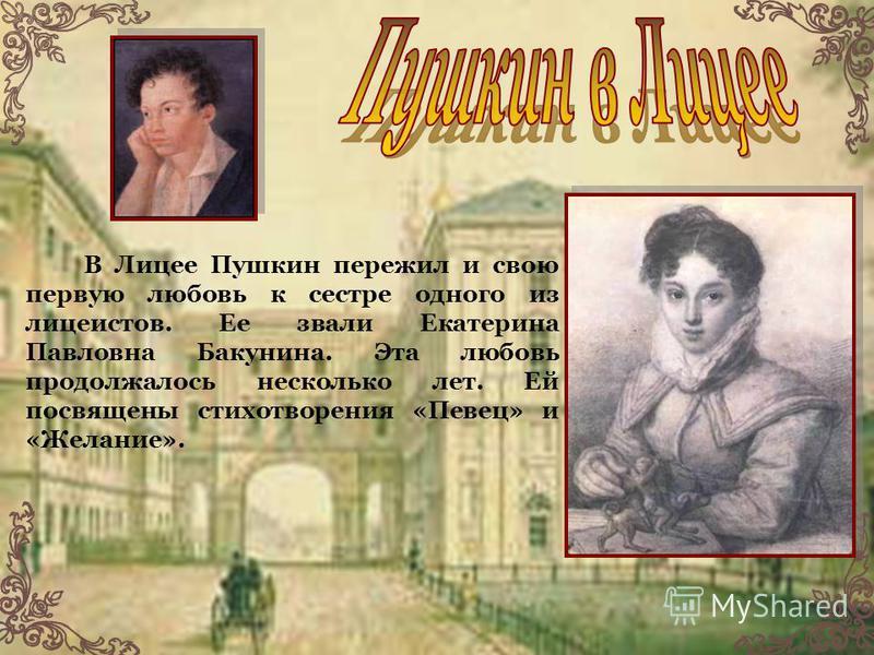 В Лицее Пушкин пережил и свою первую любовь к сестре одного из лицеистов. Ее звали Екатерина Павловна Бакунина. Эта любовь продолжалось несколько лет. Ей посвящены стихотворения «Певец» и «Желание».