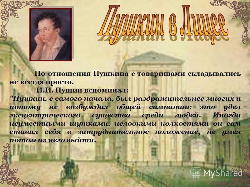 Но отношения Пушкина с товарищами складывались не всегда просто. И.И. Пущин вспоминал: