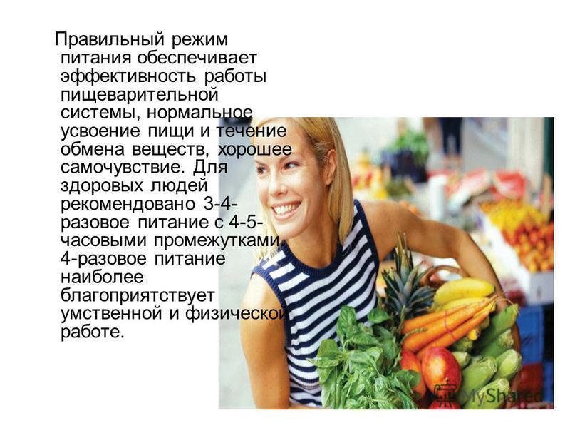 Правильный режим питания обеспечивает эффективность работы пищеварительной системы, нормальное усвоение пищи и течение обмена веществ, хорошее самочувствие. Для здоровых людей рекомендовано 3-4- разовое питание с 4-5- часовыми промежутками. 4-разовое