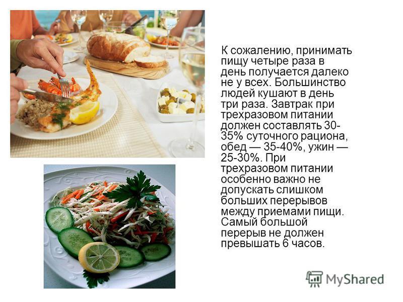 К сожалению, принимать пищу четыре раза в день получается далеко не у всех. Большинство людей кушают в день три раза. Завтрак при трехразовом питании должен составлять 30- 35% суточного рациона, обед 35-40%, ужин 25-30%. При трехразовом питании особе