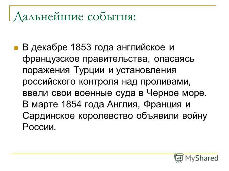 Дальнейшие события: В декабре 1853 года английское и французское правительства, опасаясь поражения Турции и установления российского контроля над проливами, ввели свои военные суда в Черное море. В марте 1854 года Англия, Франция и Сардинское королев