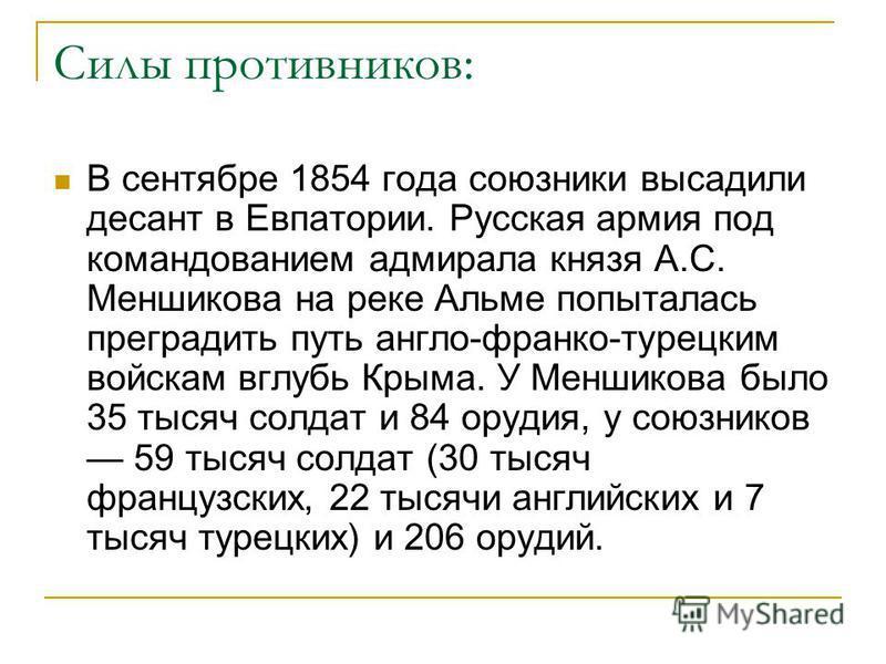 Силы противников: В сентябре 1854 года союзники высадили десант в Евпатории. Русская армия под командованием адмирала князя А.С. Меншикова на реке Альме попыталась преградить путь англо-франко-турецким войскам вглубь Крыма. У Меншикова было 35 тысяч
