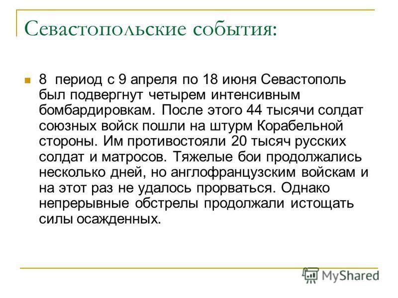 Севастопольские события: 8 период с 9 апреля по 18 июня Севастополь был подвергнут четырем интенсивным бомбардировкам. После этого 44 тысячи солдат союзных войск пошли на штурм Корабельной стороны. Им противостояли 20 тысяч русских солдат и матросов.