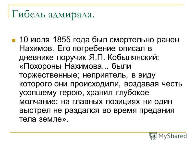Гибель адмирала. 10 июля 1855 года был смертельно ранен Нахимов. Его погребение описал в дневнике поручик Я.П. Кобылянский: «Похороны Нахимова... были торжественные; неприятель, в виду которого они происходили, воздавая честь усопшему герою, хранил г