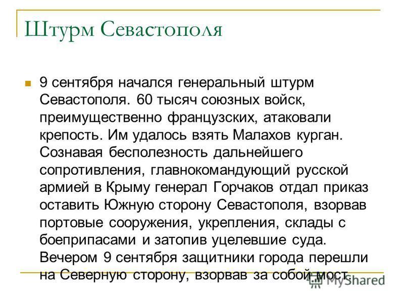 Штурм Севастополя 9 сентября начался генеральный штурм Севастополя. 60 тысяч союзных войск, преимущественно французских, атаковали крепость. Им удалось взять Малахов курган. Сознавая бесполезность дальнейшего сопротивления, главнокомандующий русской