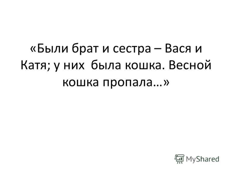 «Были брат и сестра – Вася и Катя; у них была кошка. Весной кошка пропала…»