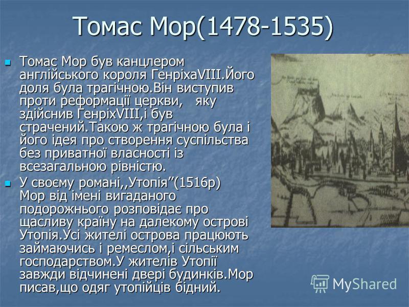 Томас Мор(1478-1535) Томас Мор був канцлером англійського короля ГенріхаVIII.Його доля була трагічною.Він виступив проти реформації церкви, яку здійснив ГенріхVIII,і був страчений.Такою ж трагічною була і його ідея про створення суспільства без прива