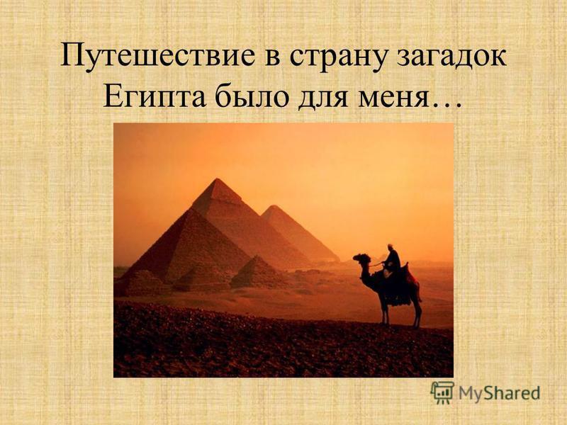 Путешествие в страну загадок Египта было для меня…