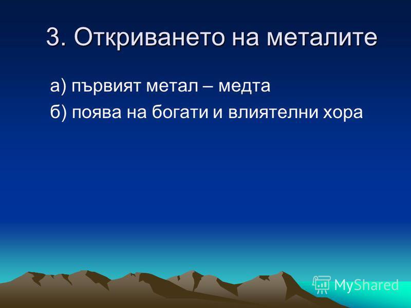3. Откриването на металите 3. Откриването на металите а) първият метал – медта б) поява на богати и влиятелни хора