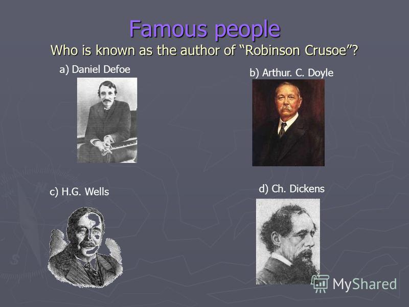 Famous people Who is known as the author of Robinson Crusoe? a) Daniel Defoe b) Arthur. C. Doyle c) H.G. Wells d) Ch. Dickens
