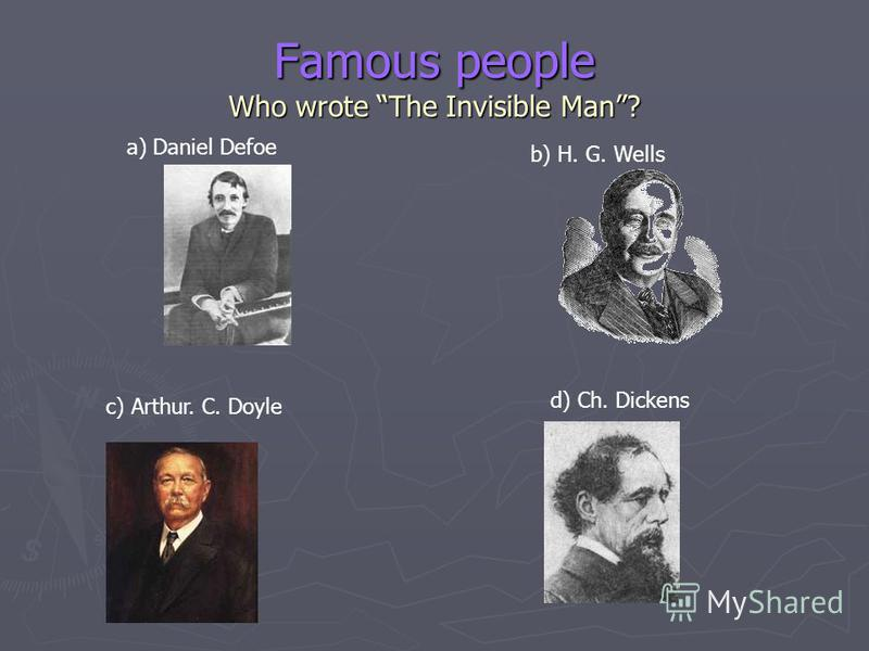 Famous people Who wrote The Invisible Man? a) Daniel Defoe b) H. G. Wells c) Arthur. C. Doyle d) Ch. Dickens