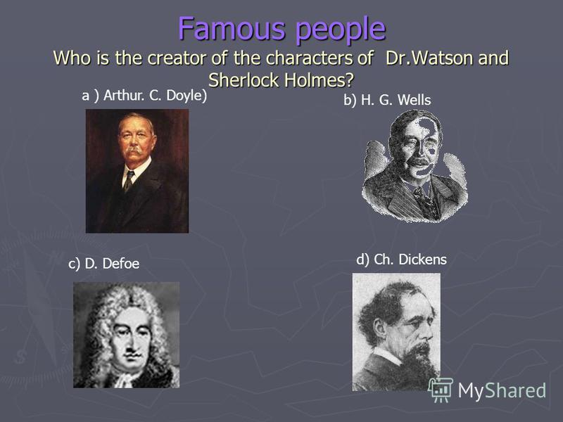 Famous people Who is the creator of the characters of Dr.Watson and Sherlock Holmes? a ) Arthur. C. Doyle) b) H. G. Wells c) D. Defoe d) Ch. Dickens