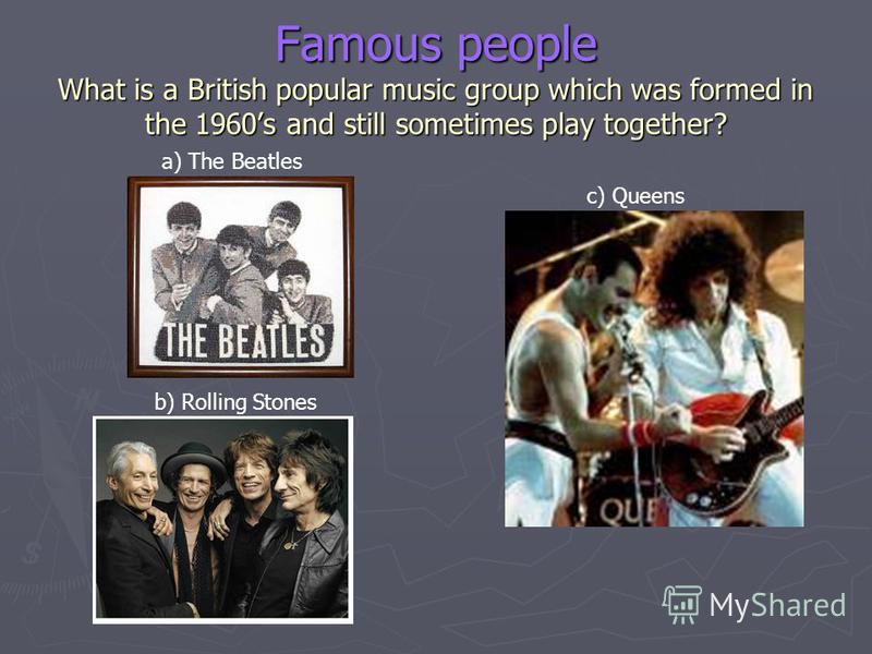 Famous people What is a British popular music group which was formed in the 1960s and still sometimes play together? a) The Beatles b) Rolling Stones c) Queens