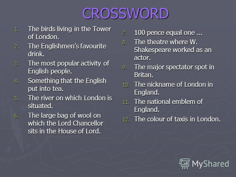 CROSSWORD 1. The birds living in the Tower of London. 2. The Englishmens favourite drink. 3. The most popular activity of English people. 4. Something that the English put into tea. 5. The river on which London is situated. 6. The large bag of wool o