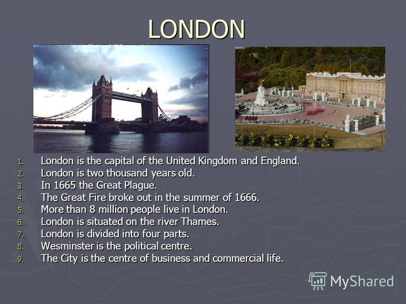 LONDON 1. London is the capital of the United Kingdom and England. 2. London is two thousand years old. 3. In 1665 the Great Plague. 4. The Great Fire broke out in the summer of 1666. 5. More than 8 million people live in London. 6. London is situate