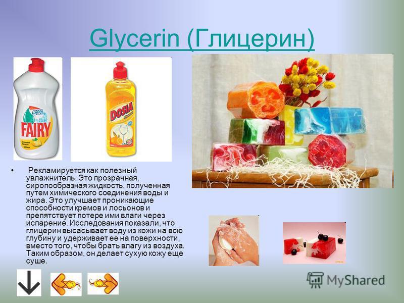 Glycerin (Глицерин) Рекламируется как полезный увлажнитель. Это прозрачная, сиропообразная жидкость, полученная путем химического соединения воды и жира. Это улучшает проникающие способности кремов и лосьонов и препятствует потере ими влаги через исп