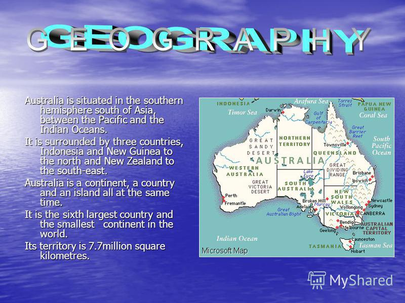 Australia is situated in the southern hemisphere south of Asia, between the Pacific and the Indian Oceans. It is surrounded by three countries, Indonesia and New Guinea to the north and New Zealand to the south-east. Australia is a continent, a count