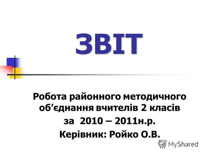 ЗВІТ Робота районного методичного обєднання вчителів 2 класів за 2010 – 2011н.р. Керівник: Ройко О.В.