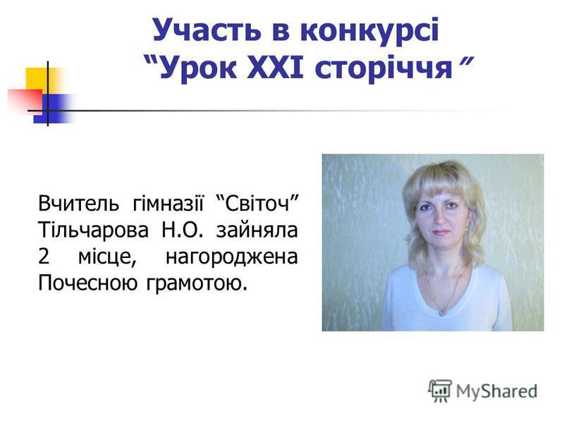 Участь в конкурсі Урок ХХІ сторіччя Вчитель гімназії Світоч Тільчарова Н.О. зайняла 2 місце, нагороджена Почесною грамотою.
