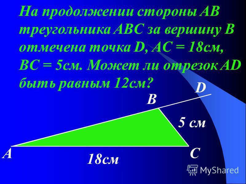 На продолжении стороны AB треугольника ABC за вершину В отмечена точка D, AC = 18 см, BC = 5 см. Может ли отрезок AD быть равным 12 см? 5 см 18 см АС D B
