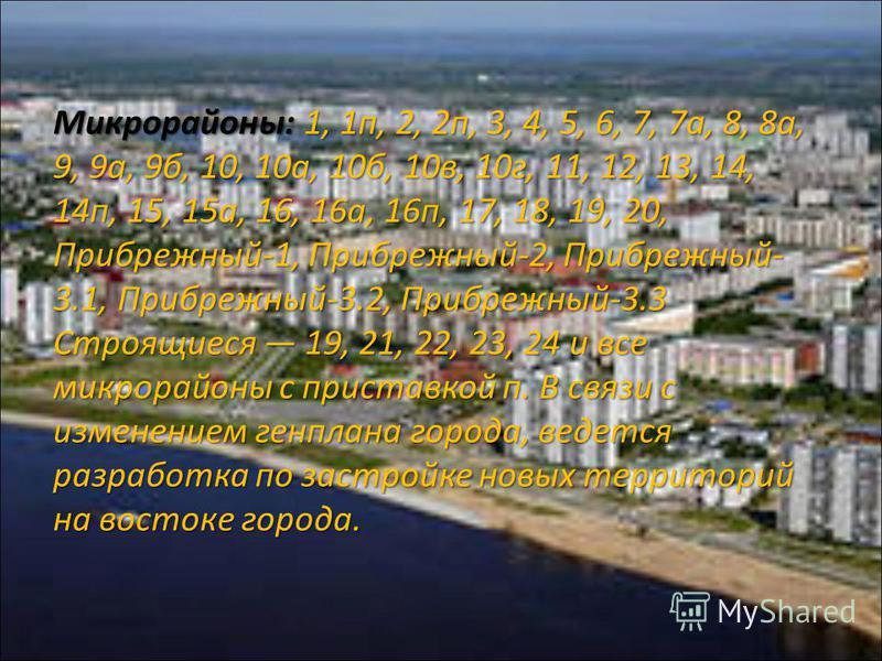 Микрорайоны: 1, 1 п, 2, 2 п, 3, 4, 5, 6, 7, 7 а, 8, 8 а, 9, 9 а, 9 б, 10, 10 а, 10 б, 10 в, 10 г, 11, 12, 13, 14, 14 п, 15, 15 а, 16, 16 а, 16 п, 17, 18, 19, 20, Прибрежный-1, Прибрежный-2, Прибрежный- 3.1, Прибрежный-3.2, Прибрежный-3.3 Строящиеся 1