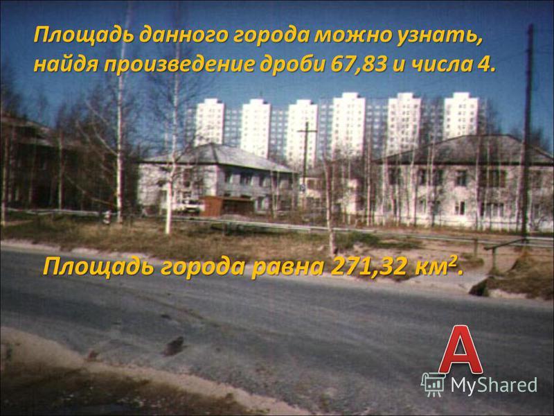 Площадь данного города можно узнать, найдя произведение дроби 67,83 и числа 4. Площадь города равна 271,32 км 2.