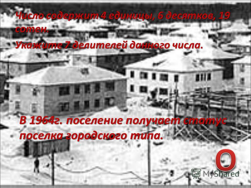 Число содержит 4 единицы, 6 десятков, 19 сотен. Укажите 7 делителей данного числа. В 1964 г. поселение получает статус поселка городского типа.