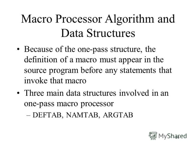 10 Macro Processor Algorithm and Data Structures Because of the one-pass structure, the definition of a macro must appear in the source program before any statements that invoke that macro Three main data structures involved in an one-pass macro proc