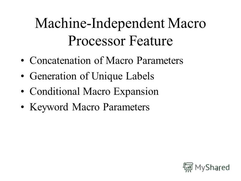 11 Machine-Independent Macro Processor Feature Concatenation of Macro Parameters Generation of Unique Labels Conditional Macro Expansion Keyword Macro Parameters