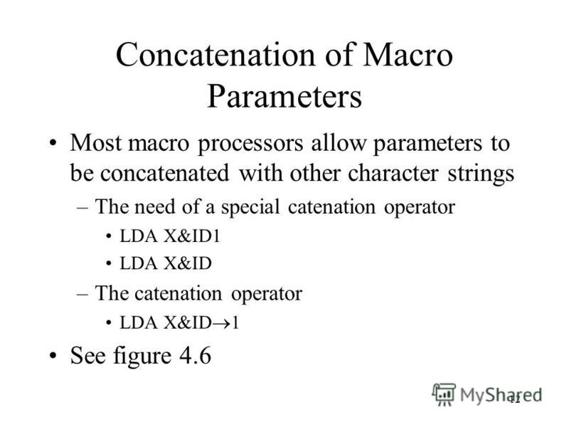 12 Concatenation of Macro Parameters Most macro processors allow parameters to be concatenated with other character strings –The need of a special catenation operator LDA X&ID1 LDA X&ID –The catenation operator LDA X&ID 1 See figure 4.6
