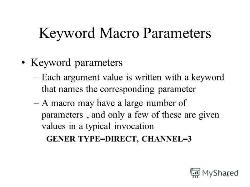 18 Keyword Macro Parameters Keyword parameters –Each argument value is written with a keyword that names the corresponding parameter –A macro may have a large number of parameters, and only a few of these are given values in a typical invocation GENE