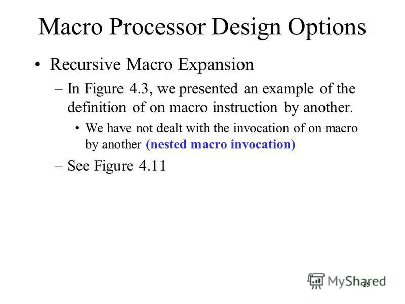 19 Macro Processor Design Options Recursive Macro Expansion –In Figure 4.3, we presented an example of the definition of on macro instruction by another. We have not dealt with the invocation of on macro by another (nested macro invocation) –See Figu
