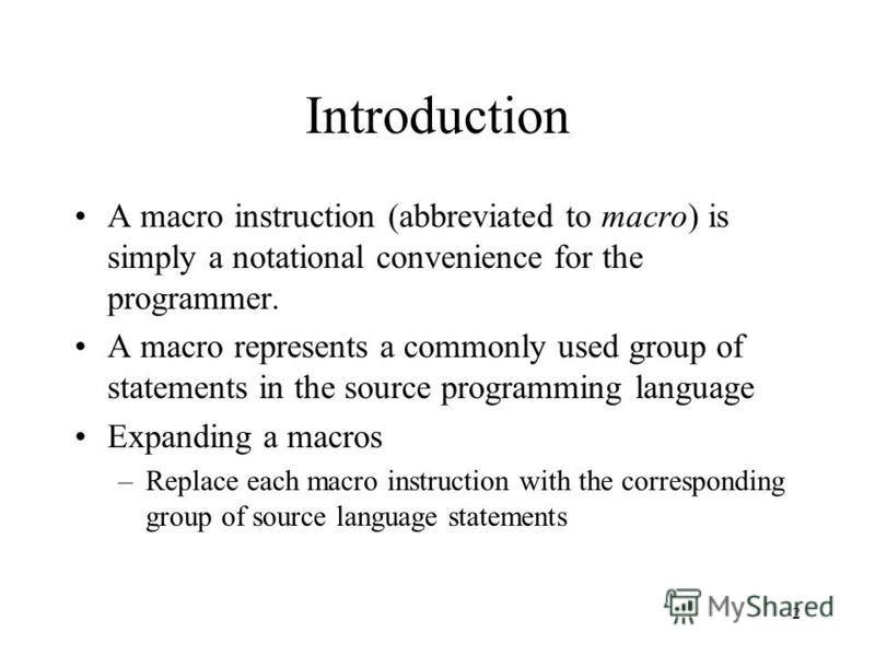 2 Introduction A macro instruction (abbreviated to macro) is simply a notational convenience for the programmer. A macro represents a commonly used group of statements in the source programming language Expanding a macros –Replace each macro instruct