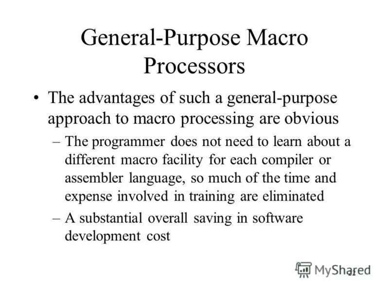 22 General-Purpose Macro Processors The advantages of such a general-purpose approach to macro processing are obvious –The programmer does not need to learn about a different macro facility for each compiler or assembler language, so much of the time